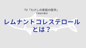 TV「たけしの家庭の医学レムナントコレステロール とは?」 で放送の要点